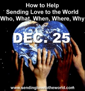 How to help Sending Love to the World December 25 who what when where why